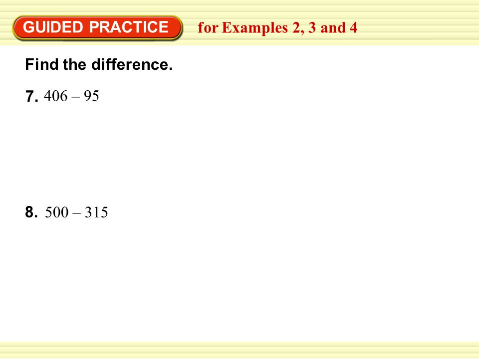 7. 406 – 95 Find the difference. GUIDED PRACTICE for Examples 2, 3 and 4 500 – 315 8.