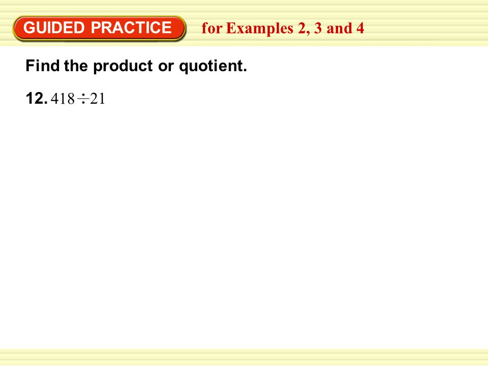 GUIDED PRACTICE 12. Find the product or quotient. for Examples 2, 3 and 4 418 21