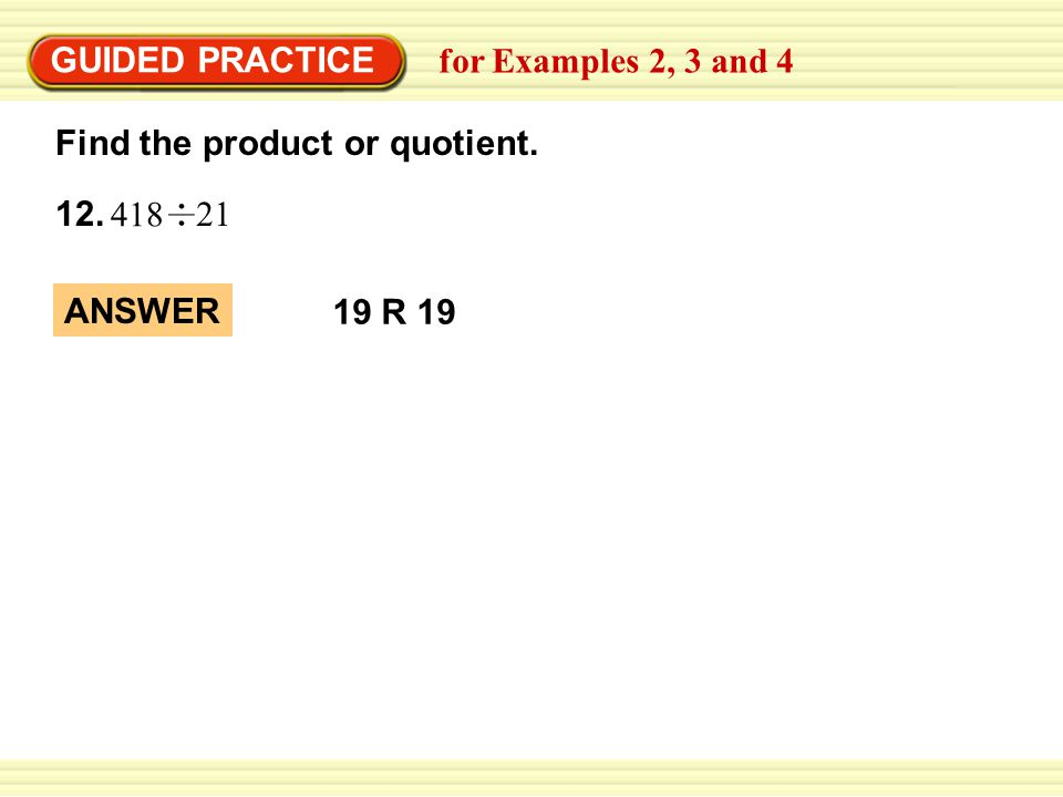 GUIDED PRACTICE 12. Find the product or quotient. for Examples 2, 3 and 4 418 21 ANSWER 19 R 19