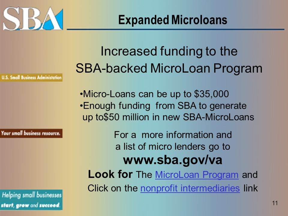 Expanded Microloans Increased funding to the SBA-backed MicroLoan Program Micro-Loans can be up to $35,000 Enough funding from SBA to generate up to$50 million in new SBA-MicroLoans 11 For a more information and a list of micro lenders go to www.sba.gov/va Look for The MicroLoan Program andMicroLoan Program Click on the nonprofit intermediaries linknonprofit intermediaries