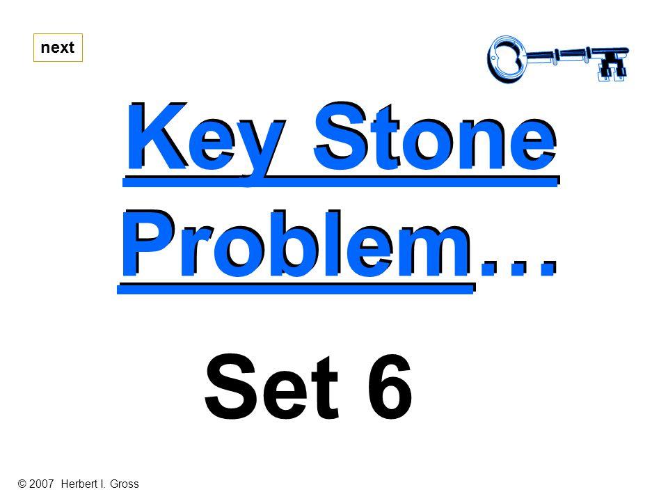 Key Stone Problem… Key Stone Problem… next Set 6 © 2007 Herbert I. Gross