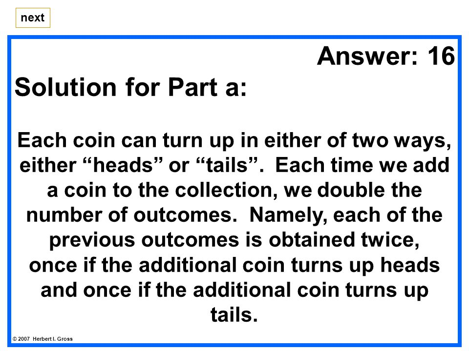 Answer: 16 Solution for Part a: Each coin can turn up in either of two ways, either heads or tails .