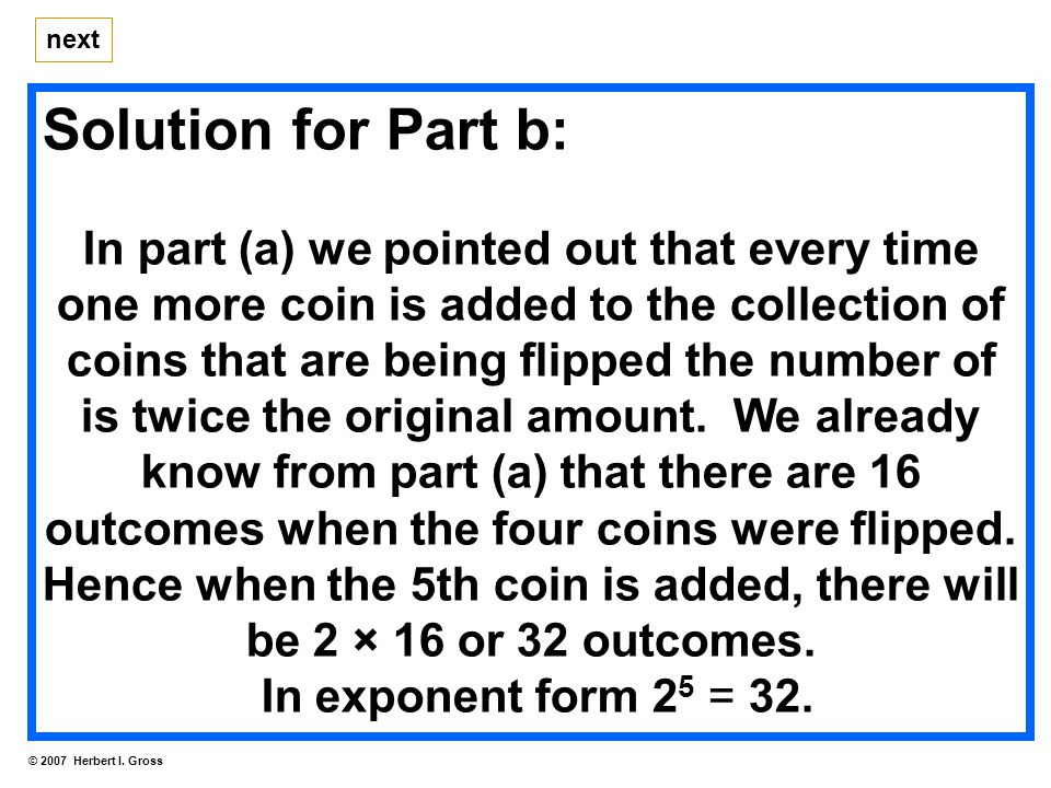 Solution for Part b: In part (a) we pointed out that every time one more coin is added to the collection of coins that are being flipped the number of is twice the original amount.