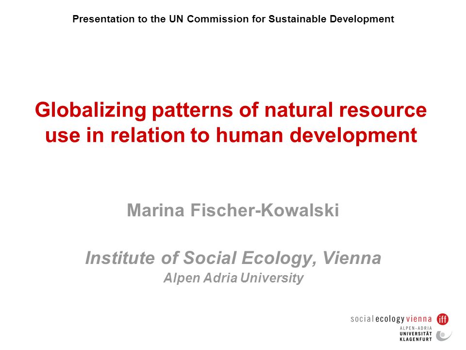 Globalizing patterns of natural resource use in relation to human development Marina Fischer-Kowalski Institute of Social Ecology, Vienna Alpen Adria University Presentation to the UN Commission for Sustainable Development