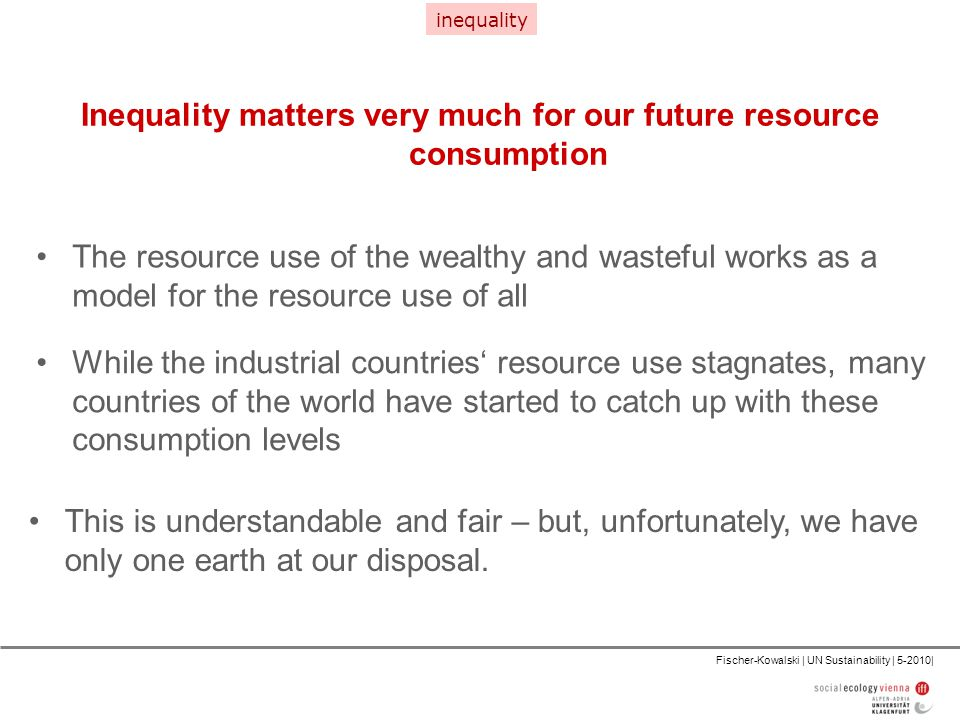 Fischer-Kowalski | UN Sustainability | 5-2010| Inequality matters very much for our future resource consumption The resource use of the wealthy and wasteful works as a model for the resource use of all inequality While the industrial countries' resource use stagnates, many countries of the world have started to catch up with these consumption levels This is understandable and fair – but, unfortunately, we have only one earth at our disposal.
