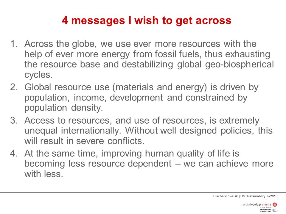 Fischer-Kowalski | UN Sustainability | 5-2010| 4 messages I wish to get across 1.Across the globe, we use ever more resources with the help of ever more energy from fossil fuels, thus exhausting the resource base and destabilizing global geo-biospherical cycles.