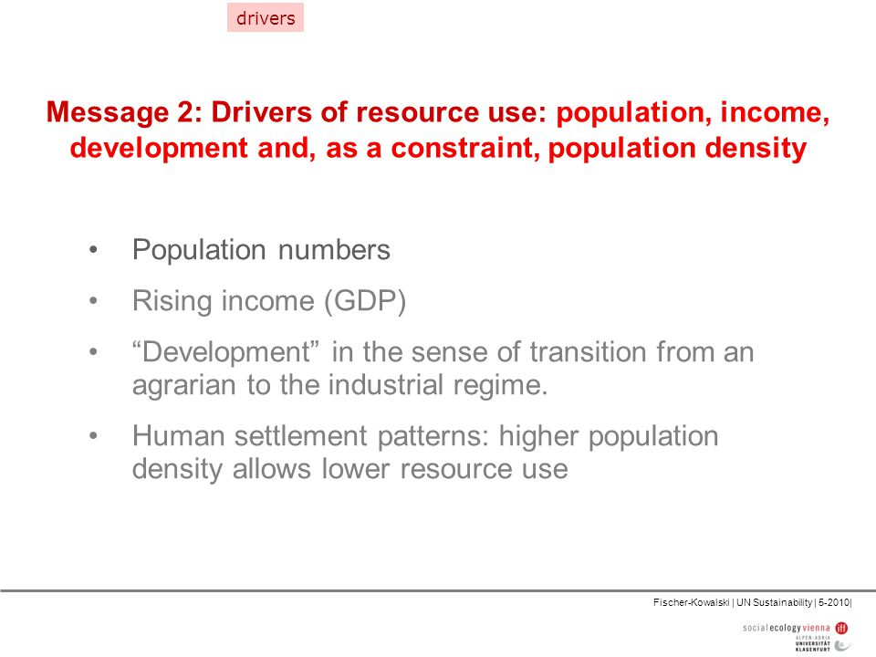 Fischer-Kowalski | UN Sustainability | 5-2010| Message 2: Drivers of resource use: population, income, development and, as a constraint, population density Population numbers Rising income (GDP) Development in the sense of transition from an agrarian to the industrial regime.