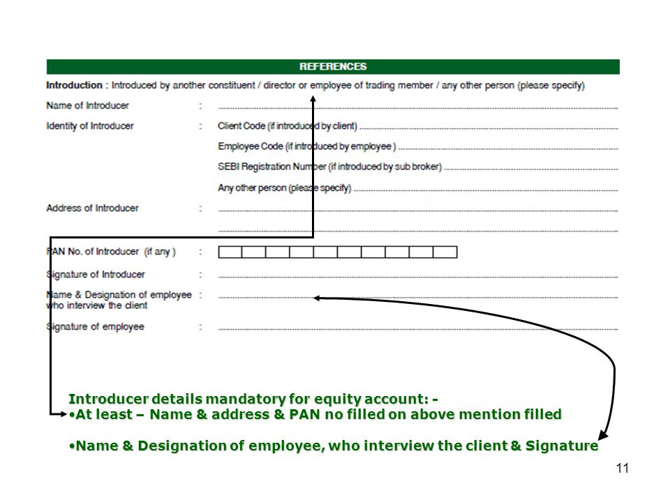 11 Introducer details mandatory for equity account: - At least – Name & address & PAN no filled on above mention filledAt least – Name & address & PAN no filled on above mention filled Name & Designation of employee, who interview the client & SignatureName & Designation of employee, who interview the client & Signature