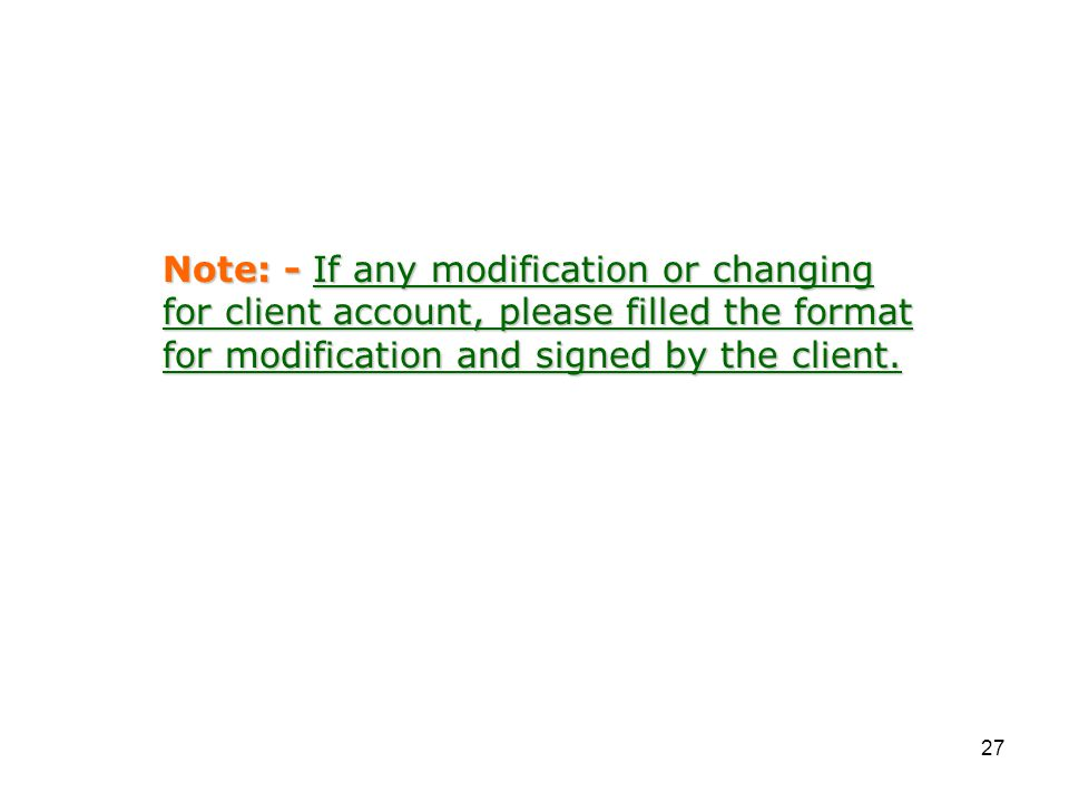 27 Note: - If any modification or changing for client account, please filled the format for modification and signed by the client.