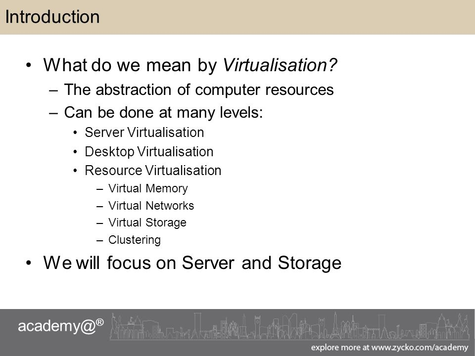 academy@ ® Introduction What do we mean by Virtualisation.