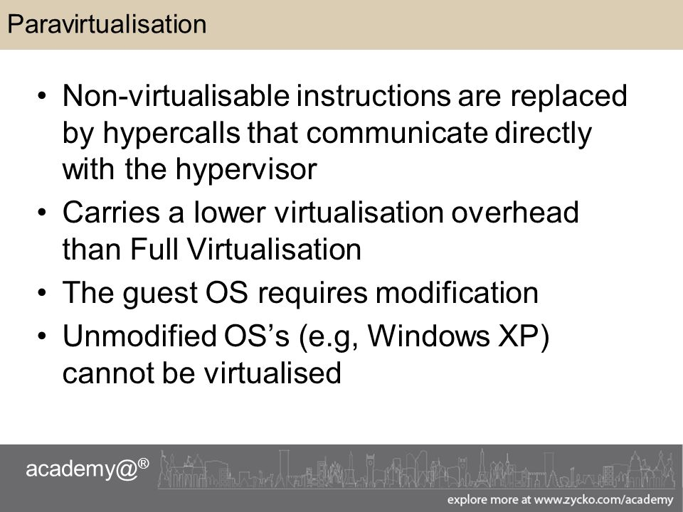 academy@ ® Paravirtualisation Non-virtualisable instructions are replaced by hypercalls that communicate directly with the hypervisor Carries a lower virtualisation overhead than Full Virtualisation The guest OS requires modification Unmodified OS's (e.g, Windows XP) cannot be virtualised