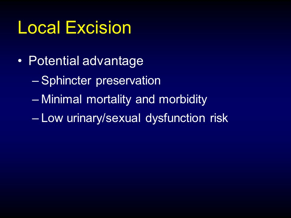 Local Excision Potential advantage –Sphincter preservation –Minimal mortality and morbidity –Low urinary/sexual dysfunction risk