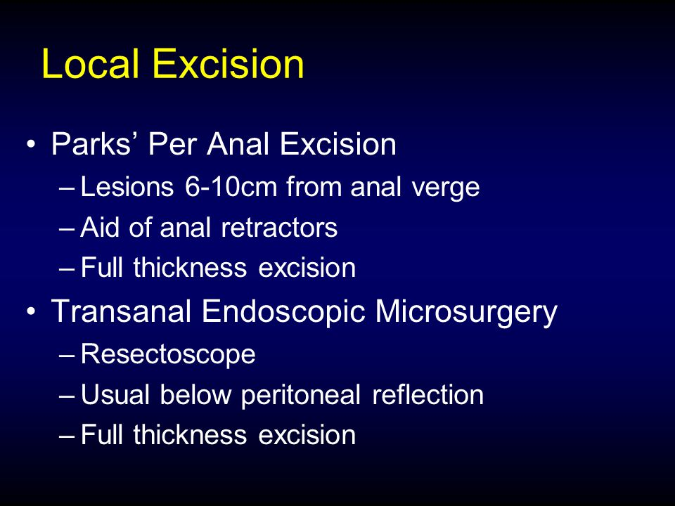 Local Excision Parks' Per Anal Excision –Lesions 6-10cm from anal verge –Aid of anal retractors –Full thickness excision Transanal Endoscopic Microsur