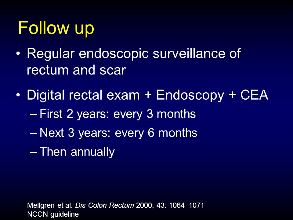 Follow up Regular endoscopic surveillance of rectum and scar Digital rectal exam + Endoscopy + CEA –First 2 years: every 3 months –Next 3 years: every 6 months –Then annually Mellgren et al.