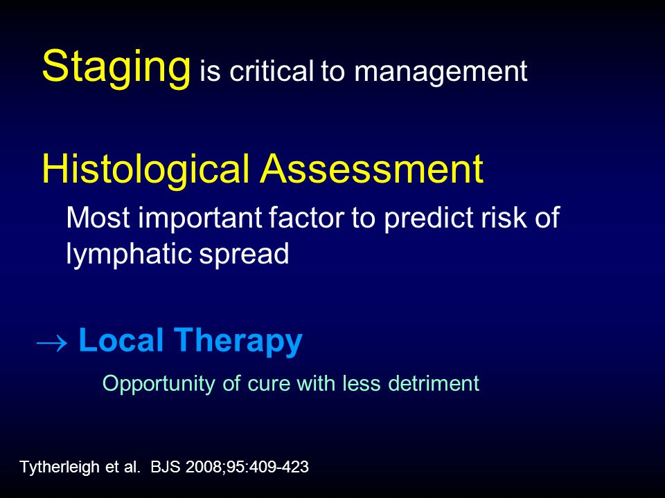  Local Therapy Opportunity of cure with less detriment Staging is critical to management Histological Assessment Most important factor to predict risk of lymphatic spread Tytherleigh et al.