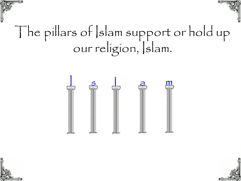 The pillars of Islam support or hold up our religion, Islam.