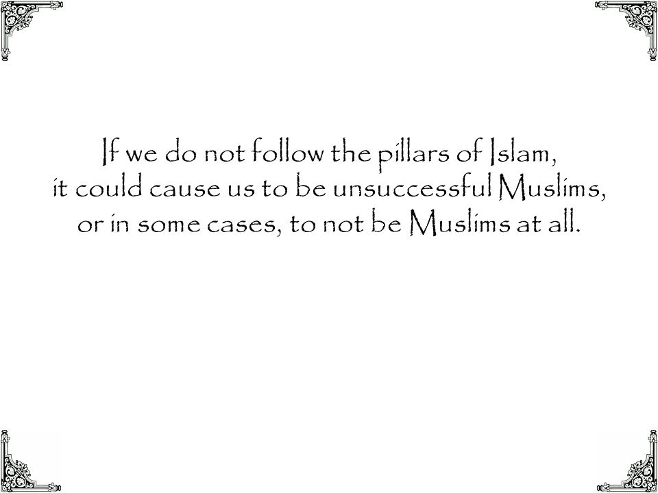 If we do not follow the pillars of Islam, it could cause us to be unsuccessful Muslims, or in some cases, to not be Muslims at all.