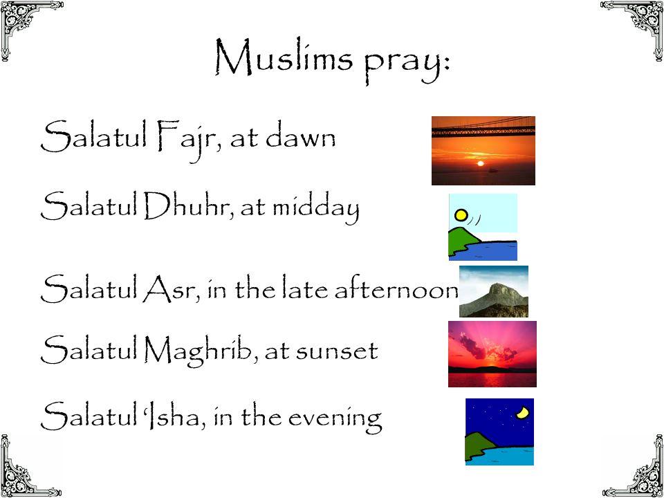 Muslims pray: Salatul Fajr, at dawn Salatul Dhuhr, at midday Salatul Asr, in the late afternoon Salatul Maghrib, at sunset Salatul 'Isha, in the eveni