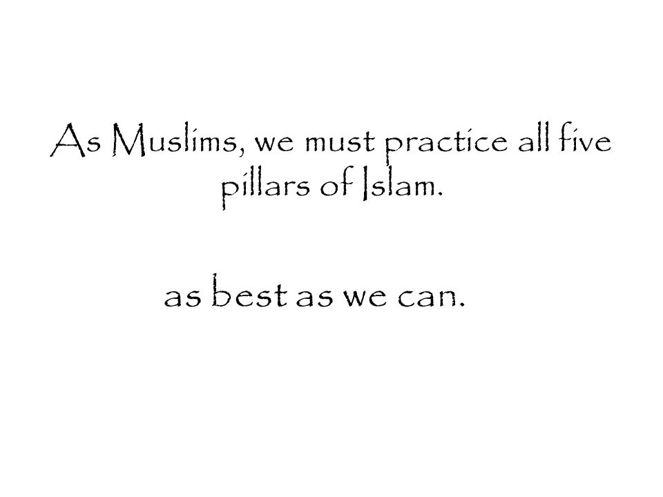 As Muslims, we must practice all five pillars of Islam. as best as we can.