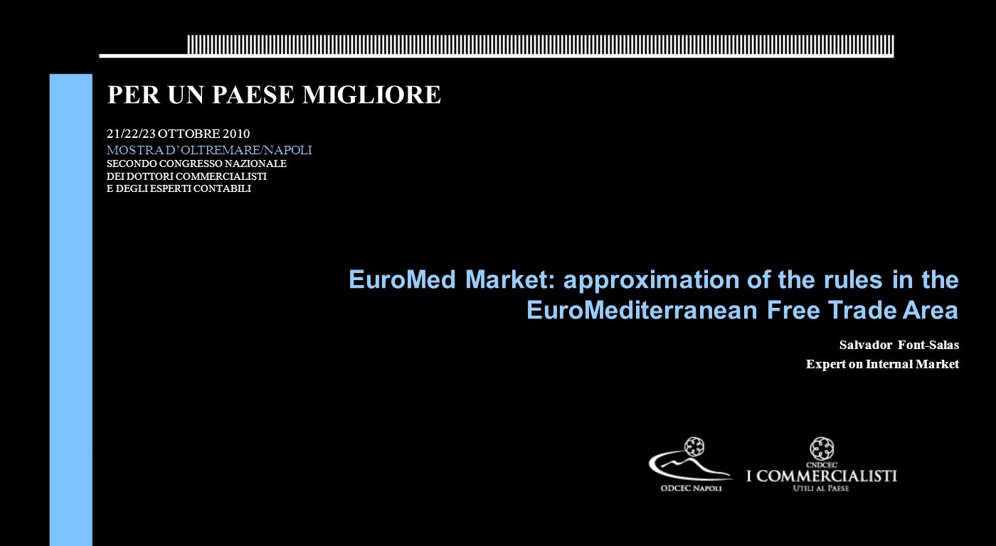 PER UN PAESE MIGLIORE 21/22/23 OTTOBRE 2010 MOSTRA D'OLTREMARE/NAPOLI SECONDO CONGRESSO NAZIONALE DEI DOTTORI COMMERCIALISTI E DEGLI ESPERTI CONTABILI EuroMed Market: approximation of the rules in the EuroMediterranean Free Trade Area Salvador Font-Salas Expert on Internal Market