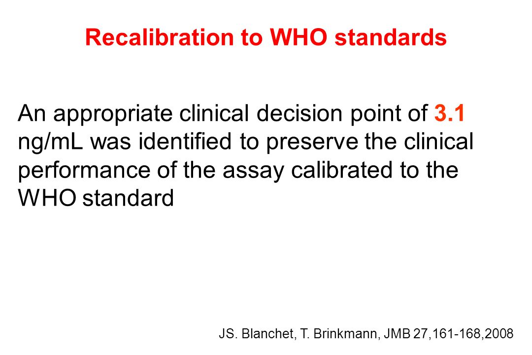 Recalibration to WHO standards An appropriate clinical decision point of 3.1 ng/mL was identified to preserve the clinical performance of the assay calibrated to the WHO standard JS.