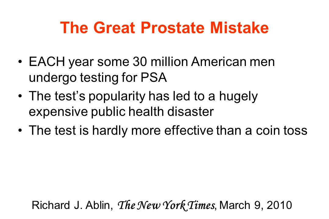 The Great Prostate Mistake EACH year some 30 million American men undergo testing for PSA The test's popularity has led to a hugely expensive public health disaster The test is hardly more effective than a coin toss Richard J.