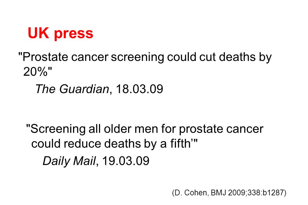 UK press Prostate cancer screening could cut deaths by 20% The Guardian, 18.03.09 Screening all older men for prostate cancer could reduce deaths by a fifth' Daily Mail, 19.03.09 (D.