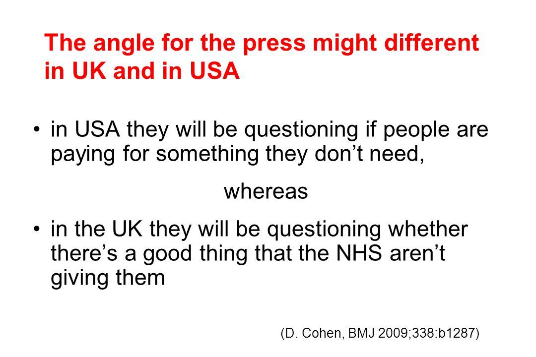 in USA they will be questioning if people are paying for something they don't need, whereas in the UK they will be questioning whether there's a good thing that the NHS aren't giving them The angle for the press might different in UK and in USA (D.