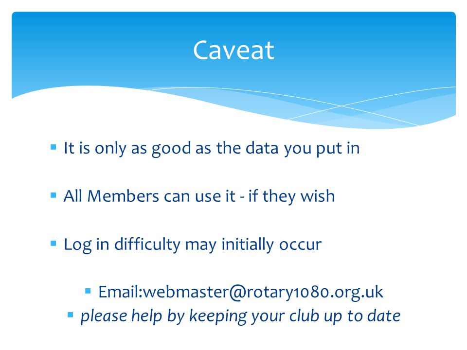  It is only as good as the data you put in  All Members can use it - if they wish  Log in difficulty may initially occur  Email:webmaster@rotary1080.org.uk  please help by keeping your club up to date Caveat