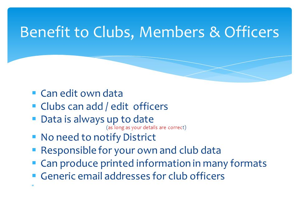  Can edit own data  Clubs can add / edit officers  Data is always up to date (as long as your details are correct)  No need to notify District  Responsible for your own and club data  Can produce printed information in many formats  Generic email addresses for club officers  Benefit to Clubs, Members & Officers