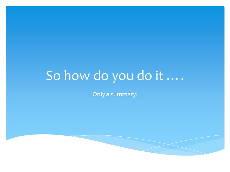 So how do you do it …. Only a summary!