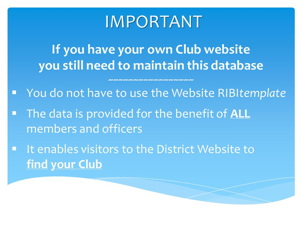 IMPORTANT If you have your own Club website you still need to maintain this database ~~~~~~~~~~~~~~~~~  You do not have to use the Website RIBItemplate  The data is provided for the benefit of ALL members and officers  It enables visitors to the District Website to find your Club