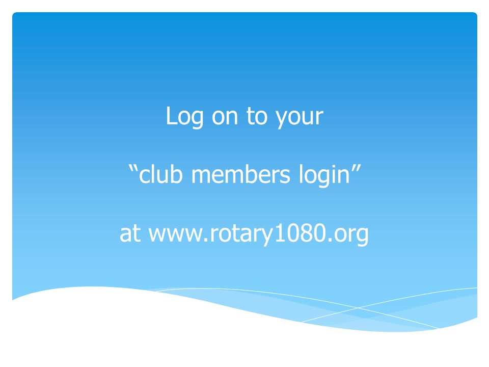 Log on to your club members login at www.rotary1080.org
