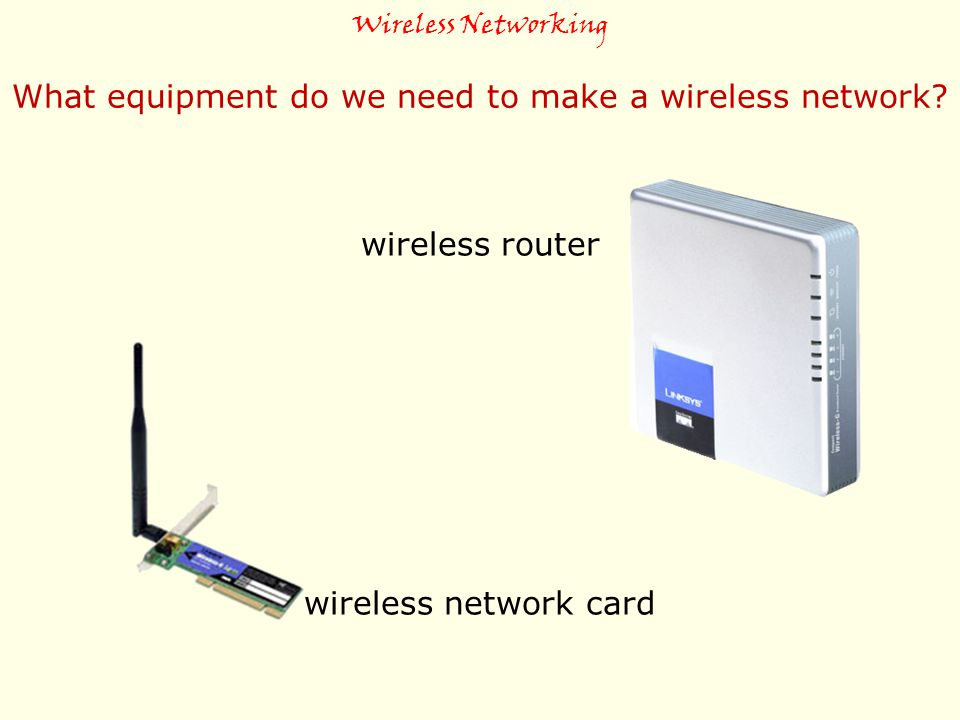 Wireless Networking What equipment do we need to make a wireless network? wireless router wireless network card