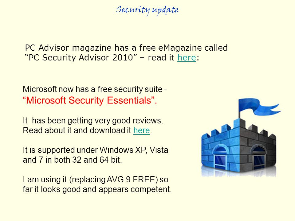 "PC Advisor magazine has a free eMagazine called ""PC Security Advisor 2010"" – read it here:here Security update Microsoft now has a free security suite"