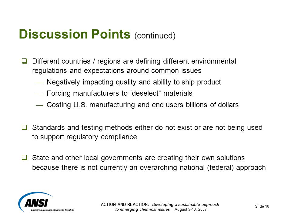 ACTION AND REACTION: Developing a sustainable approach to emerging chemical issues | August 9-10, 2007 Slide 10 Discussion Points (continued)  Different countries / regions are defining different environmental regulations and expectations around common issues — Negatively impacting quality and ability to ship product — Forcing manufacturers to deselect materials — Costing U.S.