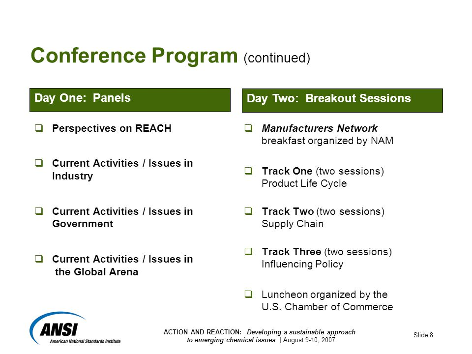 ACTION AND REACTION: Developing a sustainable approach to emerging chemical issues | August 9-10, 2007 Slide 8 Conference Program (continued)  Perspectives on REACH  Current Activities / Issues in Industry  Current Activities / Issues in Government  Current Activities / Issues in the Global Arena  Manufacturers Network breakfast organized by NAM  Track One (two sessions) Product Life Cycle  Track Two (two sessions) Supply Chain  Track Three (two sessions) Influencing Policy  Luncheon organized by the U.S.