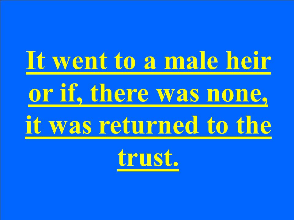 It went to a male heir or if, there was none, it was returned to the trust.