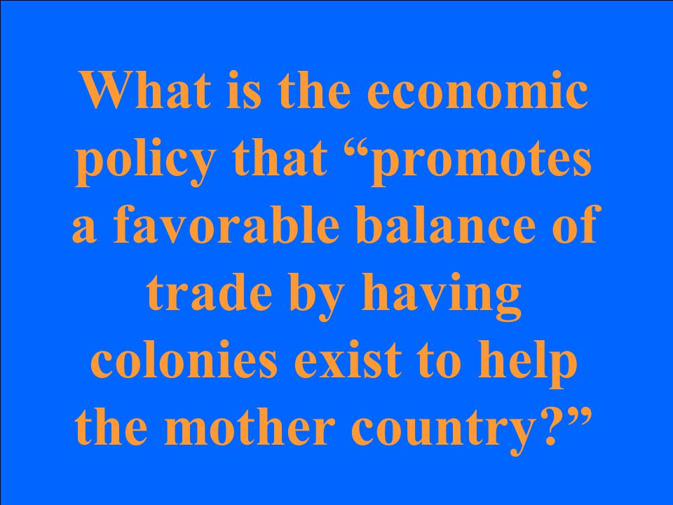 What is the economic policy that promotes a favorable balance of trade by having colonies exist to help the mother country