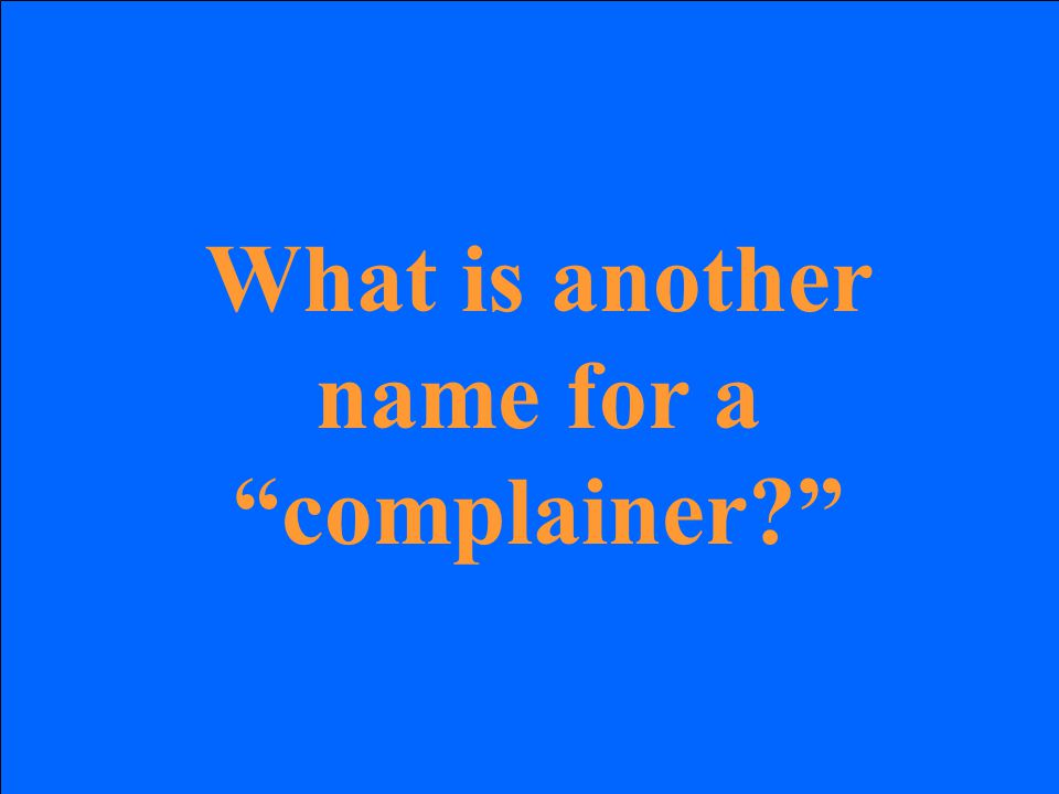 What is another name for a complainer?