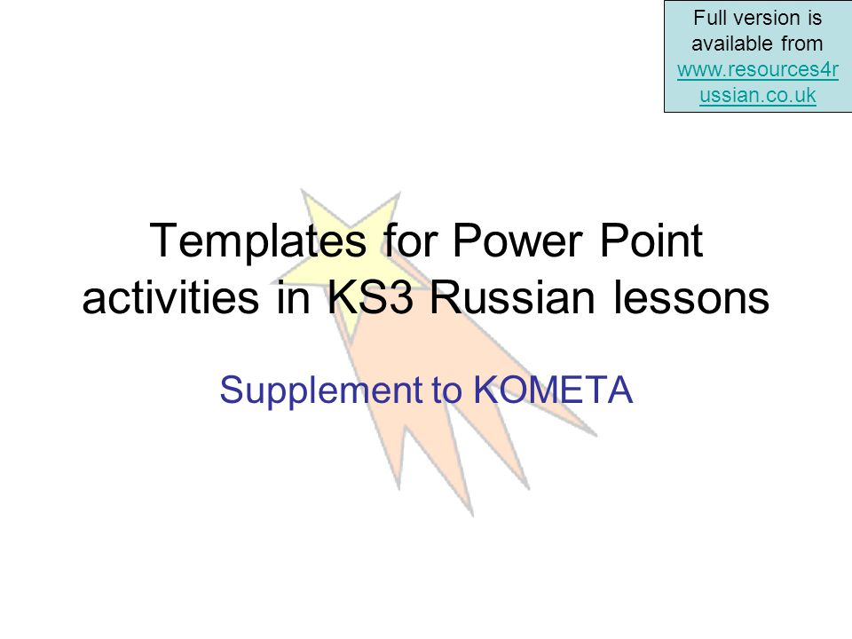Full version is available from www.resources4r ussian.co.uk www.resources4r ussian.co.uk Templates for Power Point activities in KS3 Russian lessons Supplement to KOMETA