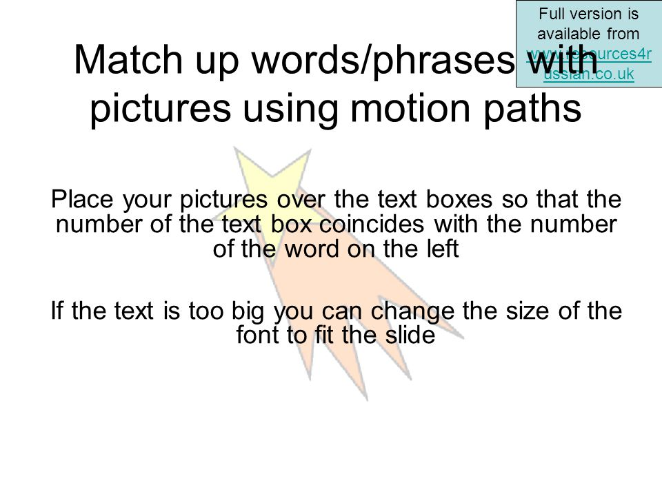Full version is available from www.resources4r ussian.co.uk www.resources4r ussian.co.uk Match up words/phrases with pictures using motion paths Place your pictures over the text boxes so that the number of the text box coincides with the number of the word on the left If the text is too big you can change the size of the font to fit the slide