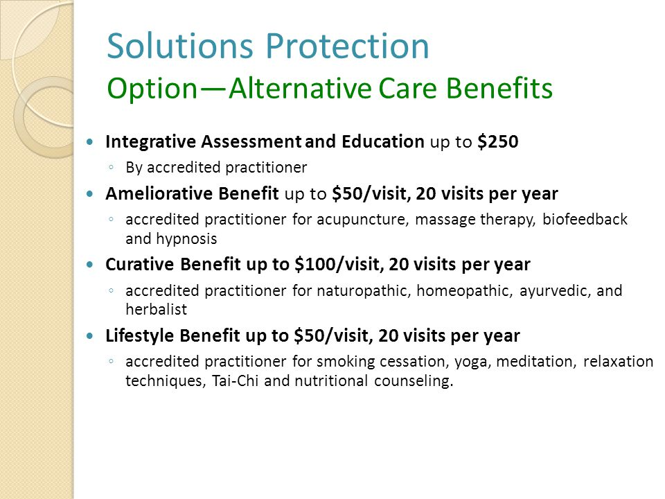 Solutions Protection Option—Alternative Care Benefits Integrative Assessment and Education up to $250 ◦ By accredited practitioner Ameliorative Benefit up to $50/visit, 20 visits per year ◦ accredited practitioner for acupuncture, massage therapy, biofeedback and hypnosis Curative Benefit up to $100/visit, 20 visits per year ◦ accredited practitioner for naturopathic, homeopathic, ayurvedic, and herbalist Lifestyle Benefit up to $50/visit, 20 visits per year ◦ accredited practitioner for smoking cessation, yoga, meditation, relaxation techniques, Tai-Chi and nutritional counseling.