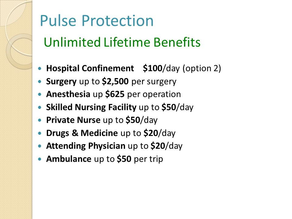 Pulse Protection Unlimited Lifetime Benefits Hospital Confinement $100/day (option 2) Surgery up to $2,500 per surgery Anesthesia up $625 per operation Skilled Nursing Facility up to $50/day Private Nurse up to $50/day Drugs & Medicine up to $20/day Attending Physician up to $20/day Ambulance up to $50 per trip