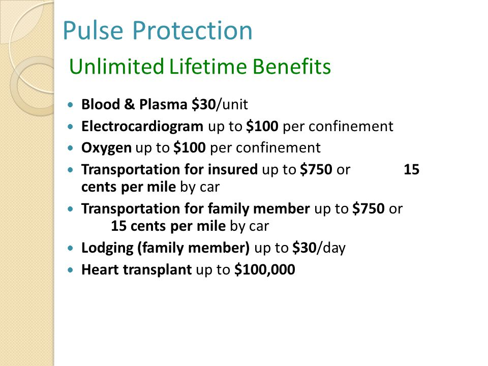 Pulse Protection Unlimited Lifetime Benefits Blood & Plasma $30/unit Electrocardiogram up to $100 per confinement Oxygen up to $100 per confinement Transportation for insured up to $750 or 15 cents per mile by car Transportation for family member up to $750 or 15 cents per mile by car Lodging (family member) up to $30/day Heart transplant up to $100,000