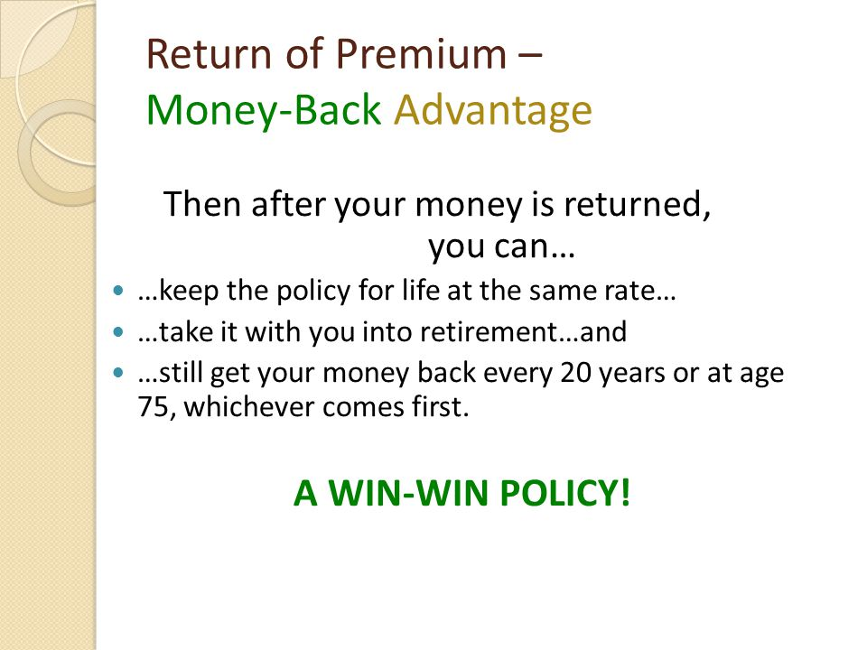 Return of Premium – Money-Back Advantage Then after your money is returned, you can… …keep the policy for life at the same rate… …take it with you into retirement…and …still get your money back every 20 years or at age 75, whichever comes first.