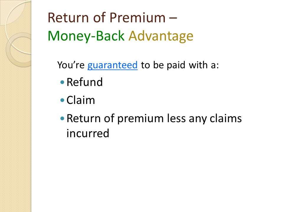 Return of Premium – Money-Back Advantage You're guaranteed to be paid with a: Refund Claim Return of premium less any claims incurred