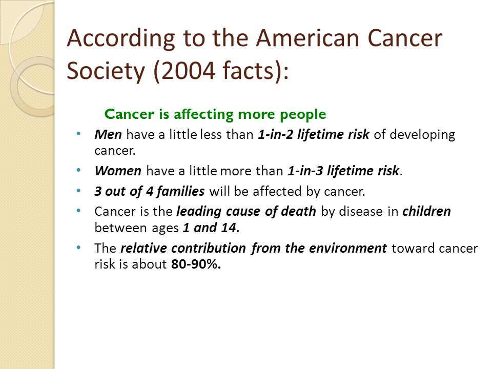 According to the American Cancer Society (2004 facts): Cancer is affecting more people Men have a little less than 1-in-2 lifetime risk of developing cancer.