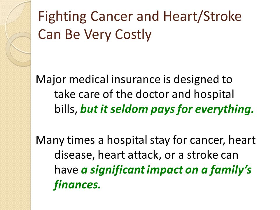 Fighting Cancer and Heart/Stroke Can Be Very Costly Major medical insurance is designed to take care of the doctor and hospital bills, but it seldom pays for everything.