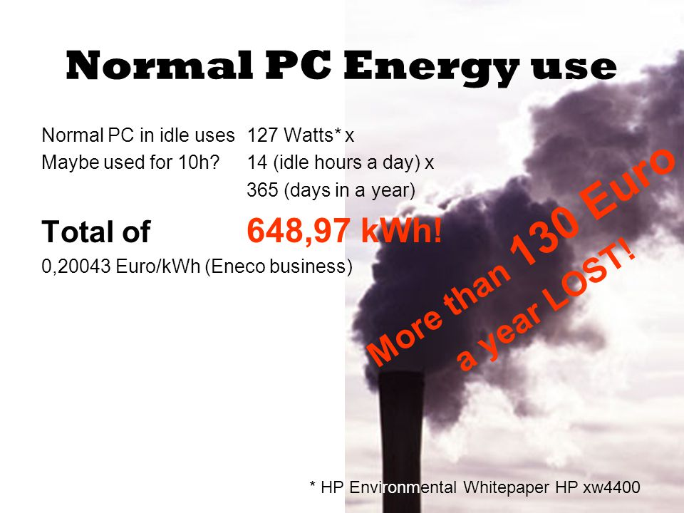 Normal PC Energy use Normal PC in idle uses 127 Watts* x Maybe used for 10h 14 (idle hours a day) x 365 (days in a year) Total of 648,97 kWh.